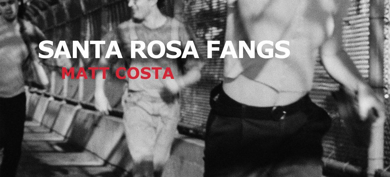 Matt Costa&#8217;s new album <i>Santa Rosa Fangs</i> is out now!
